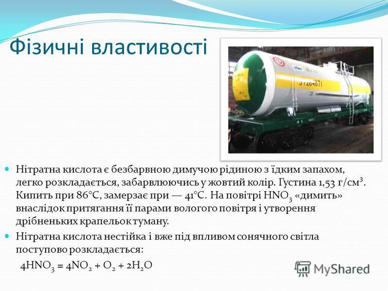 Фізичні властивості Нітратна кислота є безбарвною димучою рідиною з їдким запахом, легко розкладається, забарвлюючись у жовтий колір. Густина 1,53 г/см³. Кипить при 86°С, замерзає при 41°С. На повітрі HNO 3 «димить» внаслідок притягання її парами вол