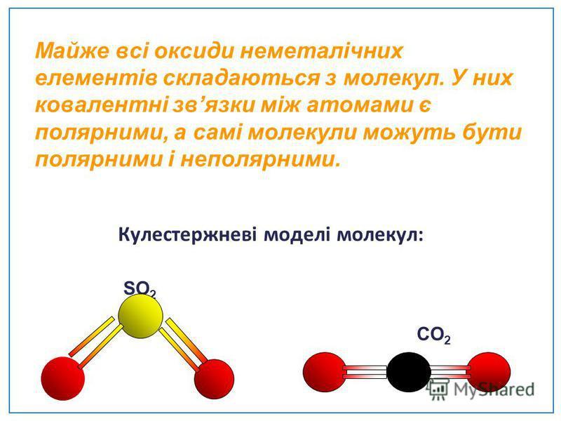 Майже всі оксиди неметалічних елементів складаються з молекул. У них ковалентні звязки між атомами є полярними, а самі молекули можуть бути полярними і неполярними. Кулестержневі моделі молекул: SO 2 CO 2