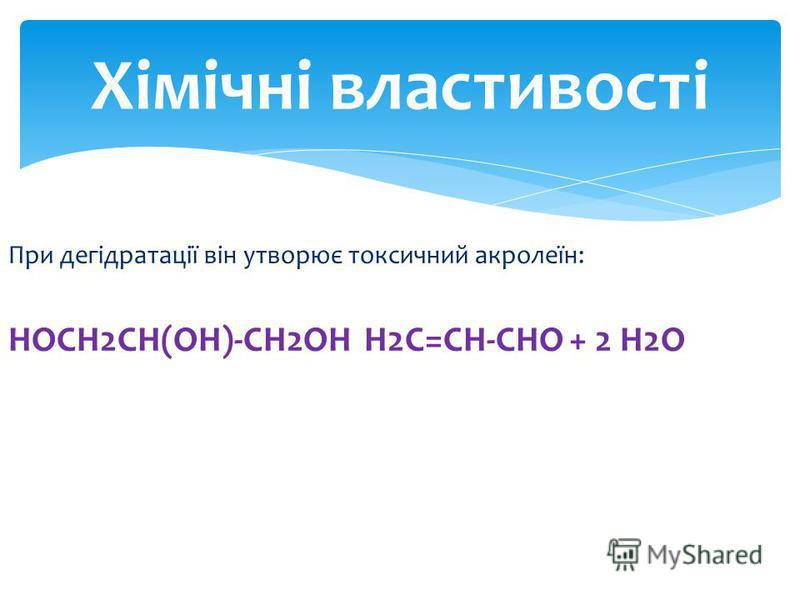 При дегідратації він утворює токсичний акролеїн: HOCH2CH(OH)-CH2OH H2C=CH-CHO + 2 H2O Хімічні властивості