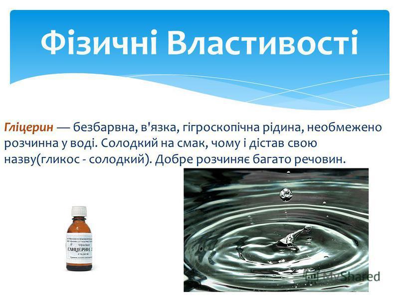 Гліцерин безбарвна, в'язка, гігроскопічна рідина, необмежено розчинна у воді. Солодкий на смак, чому і дістав свою назву(гликос - солодкий). Добре розчиняє багато речовин. Фізичні Властивості