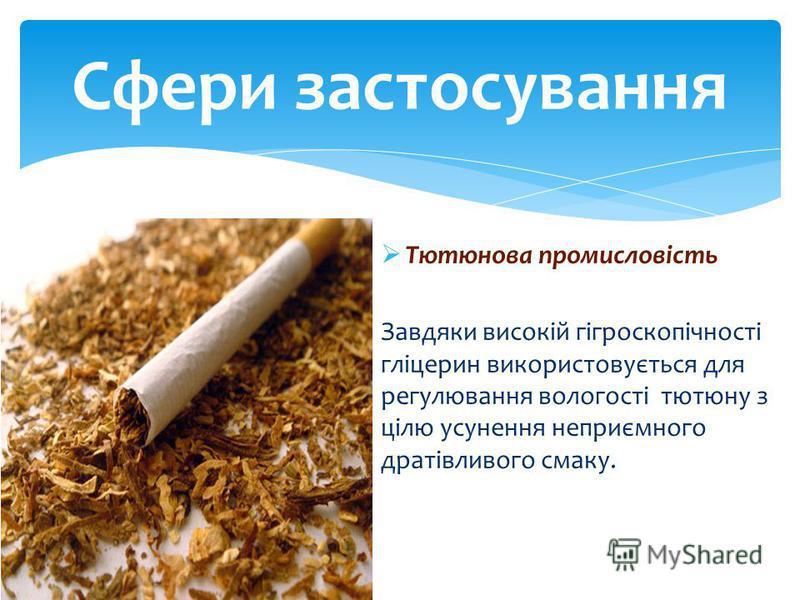 Тютюнова промисловість Завдяки високій гігроскопічності гліцерин використовується для регулювання вологості тютюну з цілю усунення неприємного дратівливого смаку. Сфери застосування