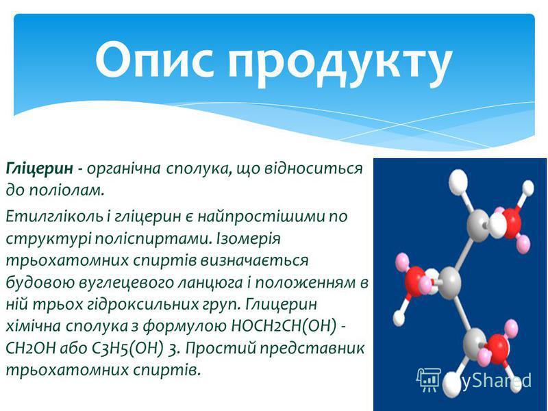 Гліцерин - органічна сполука, що відноситься до поліолам. Етилгліколь і гліцерин є найпростішими по структурі поліспиртами. Ізомерія трьохатомних спиртів визначається будовою вуглецевого ланцюга і положенням в ній трьох гідроксильних груп. Глицерин х