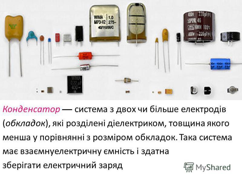 Конденсатор система з двох чи більше електродів ( обкладок ), які розділені діелектриком, товщина якого менша у порівнянні з розміром обкладок. Така система має взаємнуелектричну ємність і здатна зберігати електричний заряд