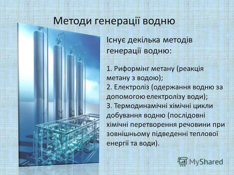 Методи генерації водню Існує декілька методів генерації водню: 1. Риформінг метану (реакція метану з водою); 2. Електроліз (одержання водню за допомогою електролізу води); 3. Термодинамічні хімічні цикли добування водню (послідовні хімічні перетворен