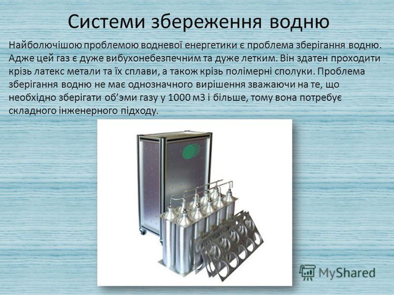Системи збереження водню Найболючішою проблемою водневої енергетики є проблема зберігання водню. Адже цей газ є дуже вибухонебезпечним та дуже летким. Він здатен проходити крізь латекс метали та їх сплави, а також крізь полімерні сполуки. Проблема зб
