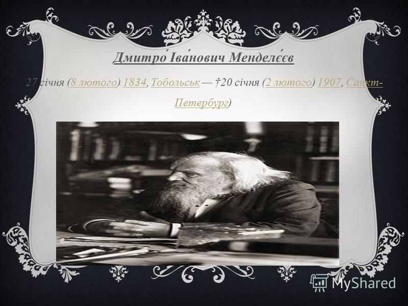 Дмитро Іванович Менделєєв 27 січня (8 лютого ) 1834, Тобольськ 20 січня (2 лютого ) 1907, Санкт - Петербург ) 8 лютого1834 Тобольськ2 лютого1907 Санкт - Петербург