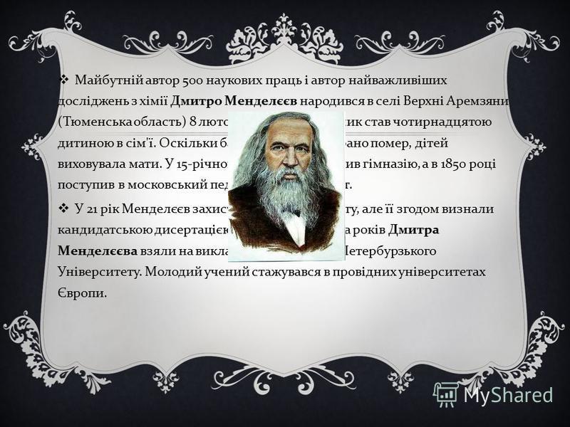 Майбутній автор 500 наукових праць і автор найважливіших досліджень з хімії Дмитро Менделєєв народився в селі Верхні Аремзяни ( Тюменська область ) 8 лютого 1834 року. Хлопчик став чотирнадцятою дитиною в сім ' ї. Оскільки батько Менделєєва рано поме