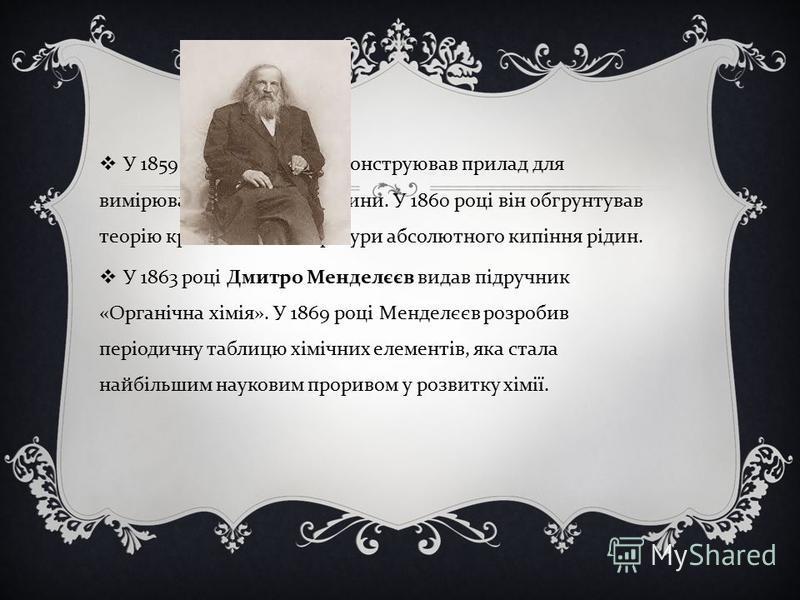 У 1859 році Менделєєв сконструював прилад для вимірювання щільності рідини. У 1860 році він обгрунтував теорію критичної температури абсолютного кипіння рідин. У 1863 році Дмитро Менделєєв видав підручник « Органічна хімія ». У 1869 році Менделєєв ро