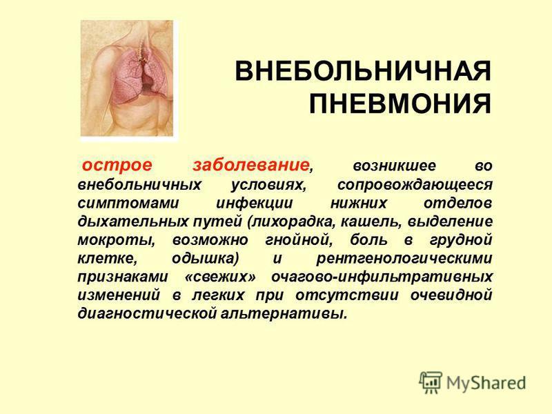 ВНЕБОЛЬНИЧНАЯ ПНЕВМОНИЯ острое заболевание, возникшее во внебольничных условиях, сопровождающееся симптомами инфекции нижних отделов дыхательных путей (лихорадка, кашель, выделение мокроты, возможно гнойной, боль в грудной клетке, одышка) и рентгенол