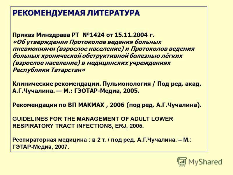 РЕКОМЕНДУЕМАЯ ЛИТЕРАТУРА Приказ Минздрава РТ 1424 от 15.11.2004 г. «Об утверждении Протоколов ведения больных пневмониями (взрослое население) и Протоколов ведения больных хронической обструктивной болезнью лёгких (взрослое население) в медицинских у