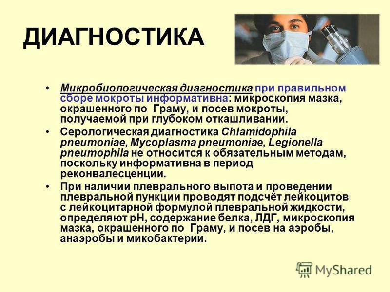 ДИАГНОСТИКА Микробиологическая диагностика при правильном сборе мокроты информативна: микроскопия мазка, окрашенного по Граму, и посев мокроты, получаемой при глубоком откашливании. Серологическая диагностика Chlamidophila pneumoniae, Mycoplasma pneu