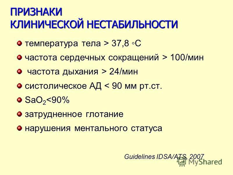 ПРИЗНАКИ КЛИНИЧЕСКОЙ НЕСТАБИЛЬНОСТИ температура тела > 37,8 С частота сердечных сокращений > 100/мин частота дыхания > 24/мин частота дыхания > 24/мин систолическое АД < 90 мм рт.ст. SaO 2 <90% затрудненное глотание нарушения ментального статуса Guid