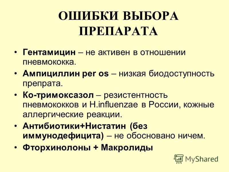 ОШИБКИ ВЫБОРА ПРЕПАРАТА Гентамицин – не активен в отношении пневмококка. Ампициллин per os – низкая биодоступность препрата. Ко-тримоксазол – резистентность пневмококков и H.influenzae в России, кожные аллергические реакции. Антибиотики+Нистатин (без
