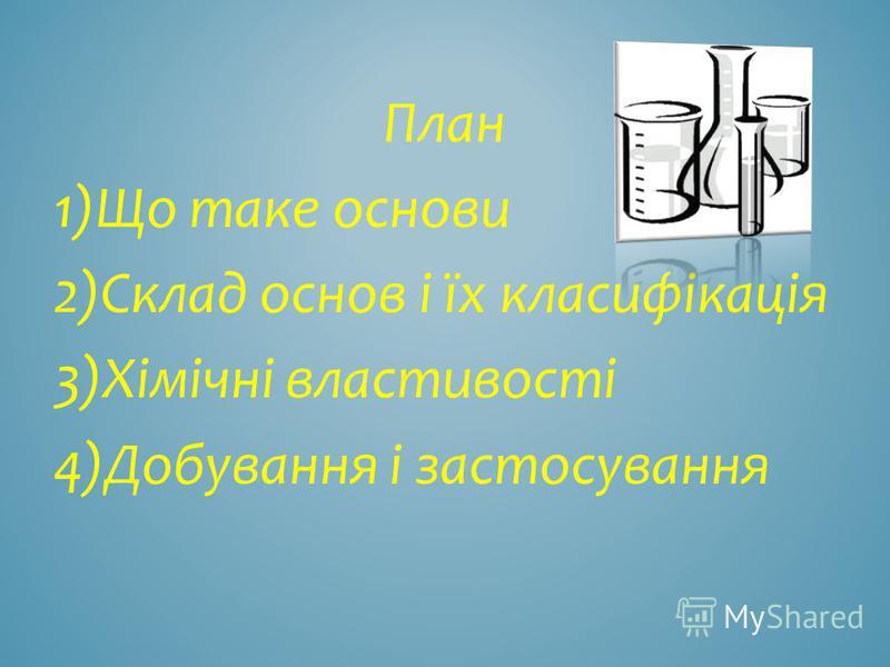 План 1)Що таке основи 2)Склад основ і їх класифікація 3)Хімічні властивості 4)Добування і застосування