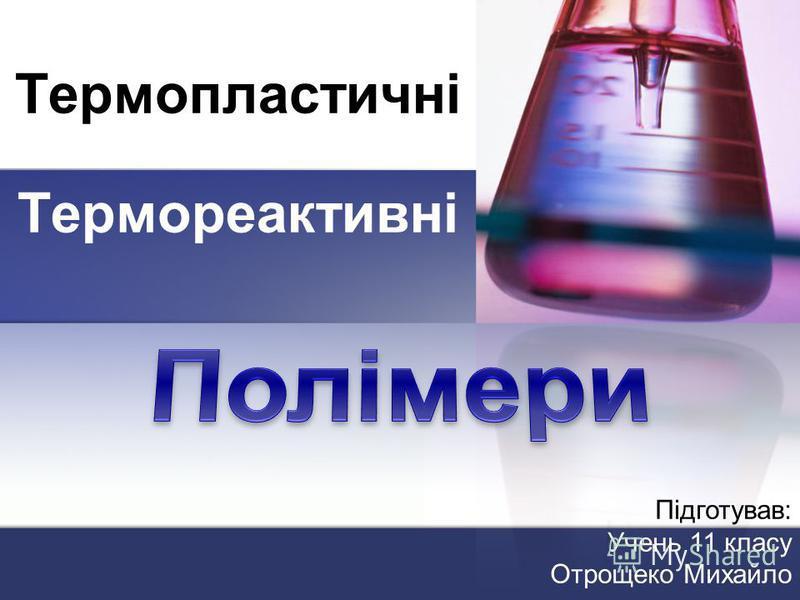 Термопластичні Термореактивні Підготував: Учень 11 класу Отрощеко Михайло