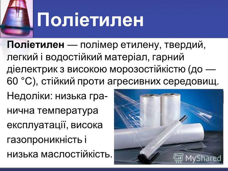 Поліетилен Поліетилен полімер етилену, твердий, легкий і водостійкий матеріал, гарний діелектрик з високою морозостійкістю (до 60 °C), стійкий проти агресивних середовищ. Недоліки: низька гра- нична температура експлуатації, висока газопроникність і