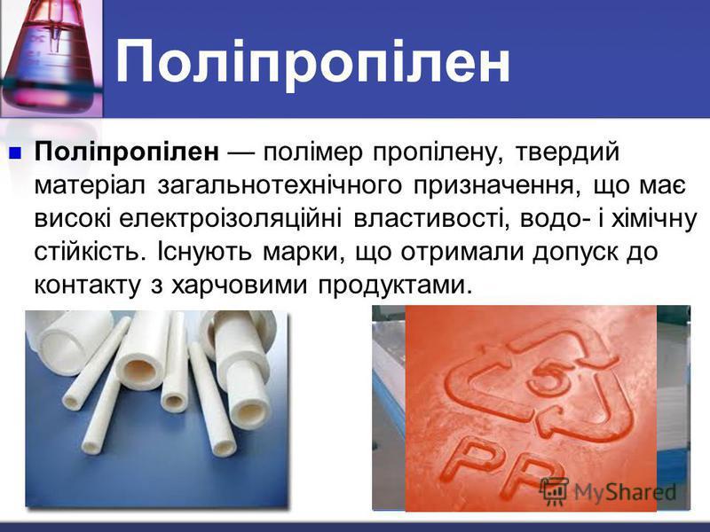 Поліпропілен Поліпропілен полімер пропілену, твердий матеріал загальнотехнічного призначення, що має високі електроізоляційні властивості, водо- і хімічну стійкість. Існують марки, що отримали допуск до контакту з харчовими продуктами.