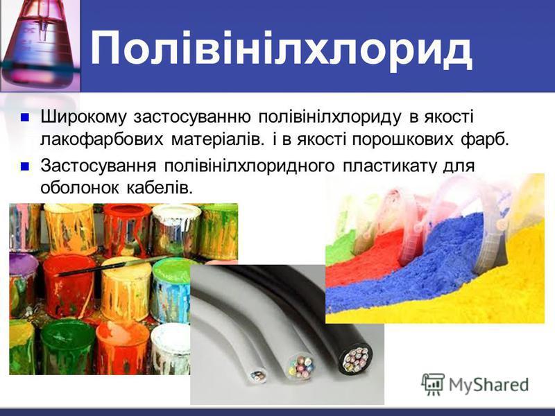 Широкому застосуванню полівінілхлориду в якості лакофарбових матеріалів. і в якості порошкових фарб. Застосування полівінілхлоридного пластикату для оболонок кабелів. Полівінілхлорид