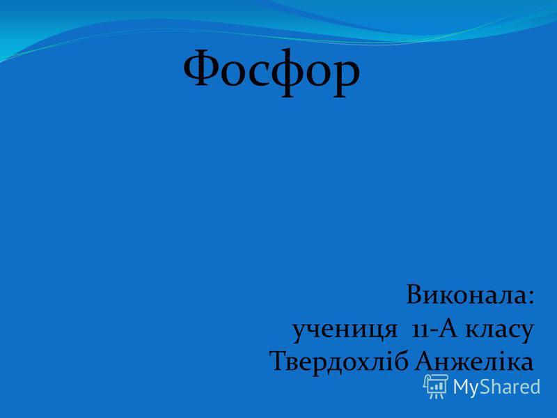 Фосфор Виконала: учениця 11-А класу Твердохліб Анжеліка