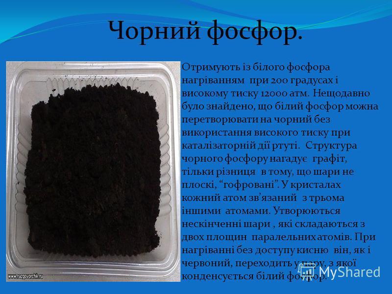 Чорний фосфор. Отримують із білого фосфора нагріванням при 200 градусах і високому тиску 12000 атм. Нещодавно було знайдено, що білий фосфор можна перетворювати на чорний без використання високого тиску при каталізаторній дії ртуті. Структура чорного