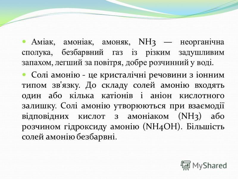 Аміак, амоніак, амоняк, NH3 неорганічна сполука, безбарвний газ із різким задушливим запахом, легший за повітря, добре розчинний у воді. Солі амонію - це кристалічні речовини з іонним типом зв'язку. До складу солей амонію входять один або кілька каті