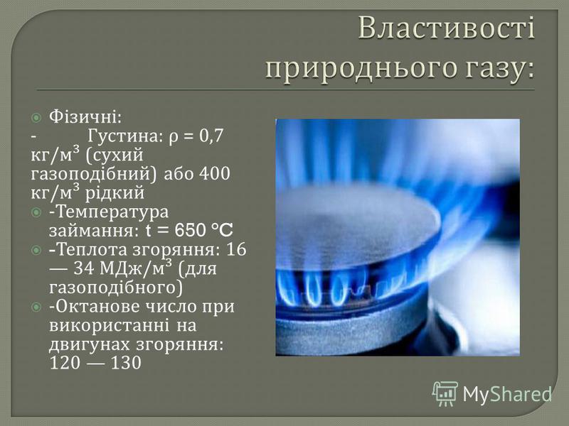 Фізичні : - Густина : ρ = 0,7 кг / м ³ ( сухий газоподібний ) або 400 кг / м ³ рідкий - Температура займання : t = 650 °C - Теплота згоряння : 16 34 МДж / м ³ ( для газоподібного ) - Октанове число при використанні на двигунах згоряння : 120 130