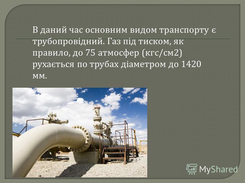 В даний час основним видом транспорту є трубопровідний. Газ під тиском, як правило, до 75 атмосфер ( кгс / см 2) рухається по трубах діаметром до 1420 мм.