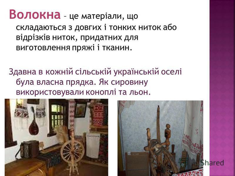 Волокна – це матеріали, що складаються з довгих і тонких ниток або відрізків ниток, придатних для виготовлення пряжі і тканин. Здавна в кожній сільській українській оселі була власна прядка. Як сировину використовували коноплі та льон.