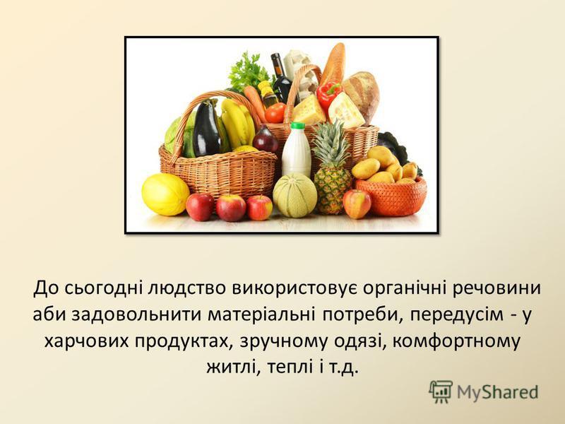 До сьогодні людство використовує органічні речовини аби задовольнити матеріальні потреби, передусім - у харчових продуктах, зручному одязі, комфортному житлі, теплі і т.д.