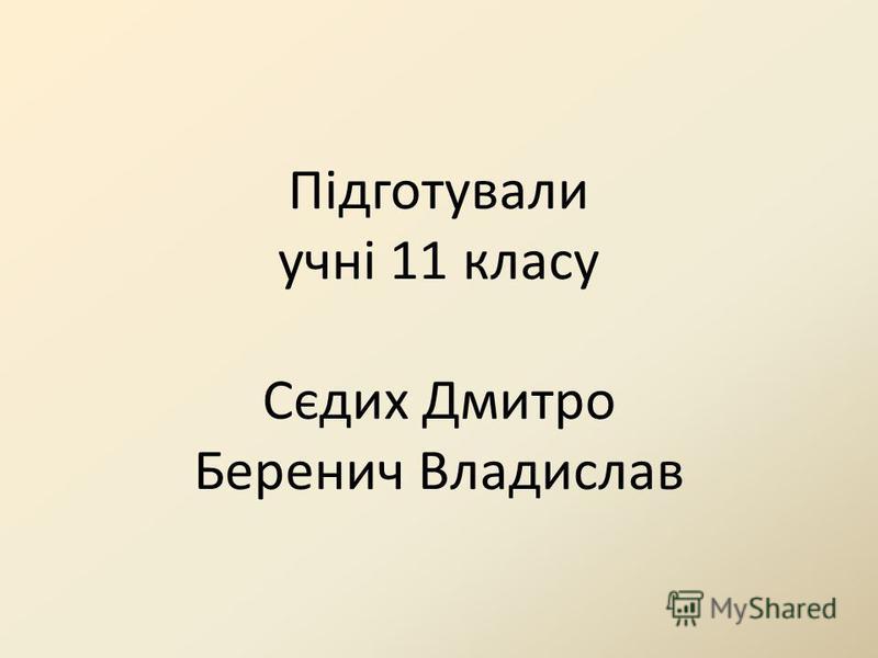 Підготували учні 11 класу Сєдих Дмитро Беренич Владислав