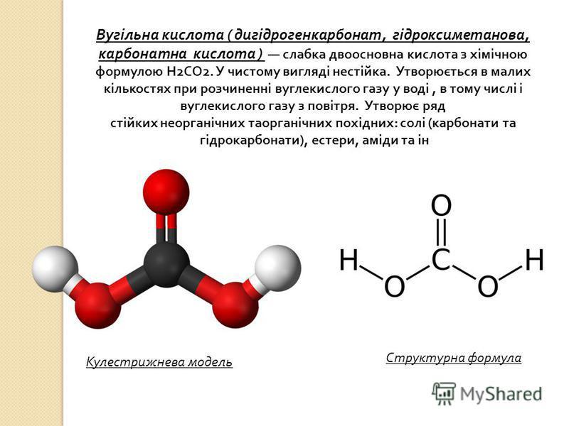 Вугільна кислота ( дигідрогенкарбонат, гідроксиметанова, карбонатна кислота ) слабка двоосновна кислота з хімічною формулою Н 2 СО 2. У чистому вигляді нестійка. Утворюється в малих кількостях при розчиненні вуглекислого газу у воді, в тому числі і в