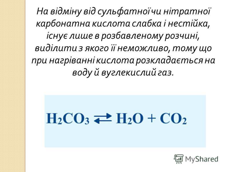 На відміну від сульфатної чи нітратної карбонатна кислота слабка і нестійка, існує лише в розбавленому розчині, виділити з якого її неможливо, тому що при нагріванні кислота розкладається на воду й вуглекислий газ.