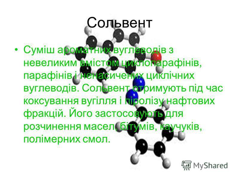 Сольвент Суміш ароматних вуглеводів з невеликим вмістом циклопарафінів, парафінів і ненасичених циклічних вуглеводів. Сольвент отримують під час коксування вугілля і піролізу нафтових фракцій. Його застосовують для розчинення масел, бітумів, каучуків