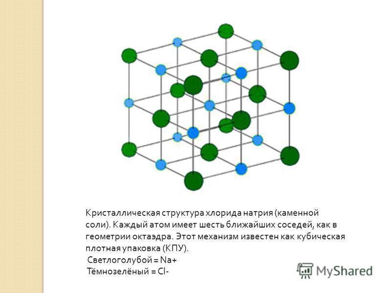 Кристаллическая структура хлорида натрия ( каменной соли ). Каждый атом имеет шесть ближайших соседей, как в геометрии октаэдра. Этот механизм известен как кубическая плотная упаковка ( КПУ ). Светлоголубой = Na+ Тёмнозелёный = Cl-