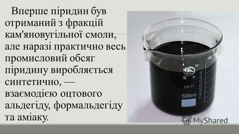 Вперше піридин був отриманий з фракцій кам'яновугільної смоли, але наразі практично весь промисловий обсяг піридину виробляється синтетично, взаємодією оцтового альдегіду, формальдегіду та аміаку.
