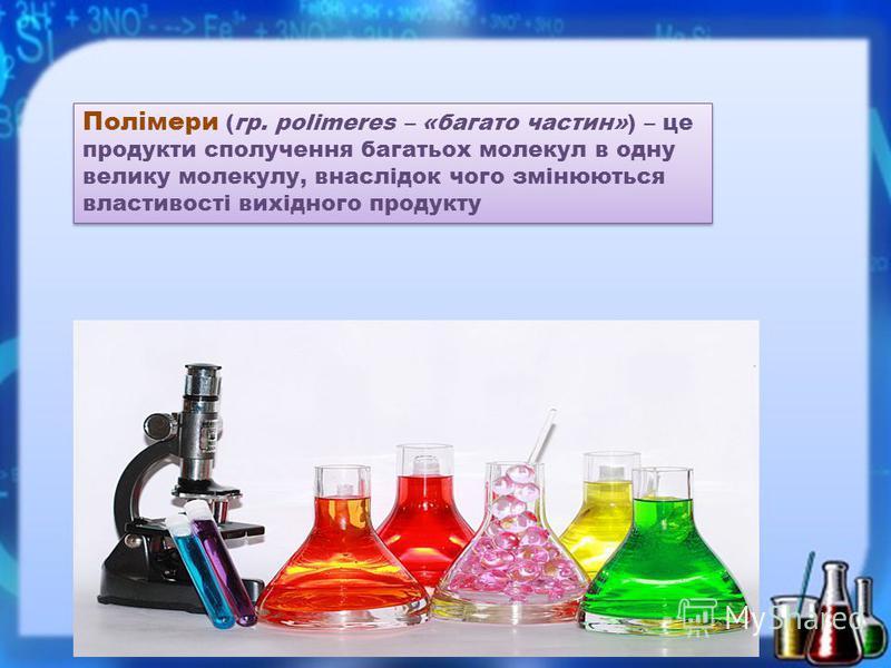 Полімери (гр. polimeres – «багато частин») – це продукти сполучення багатьох молекул в одну велику молекулу, внаслідок чого змінюються властивості вихідного продукту