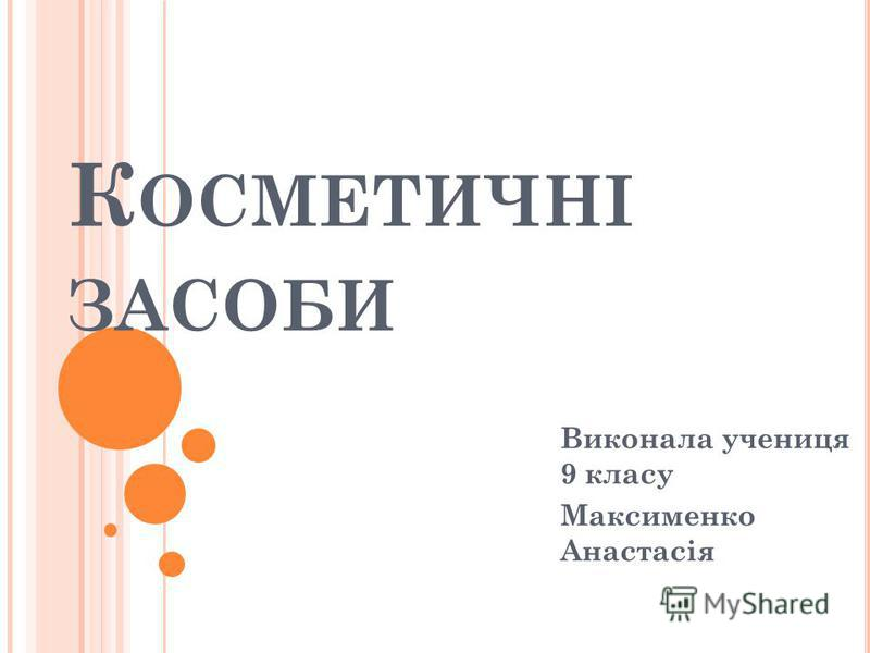 К ОСМЕТИЧНІ ЗАСОБИ Виконала учениця 9 класу Максименко Анастасія
