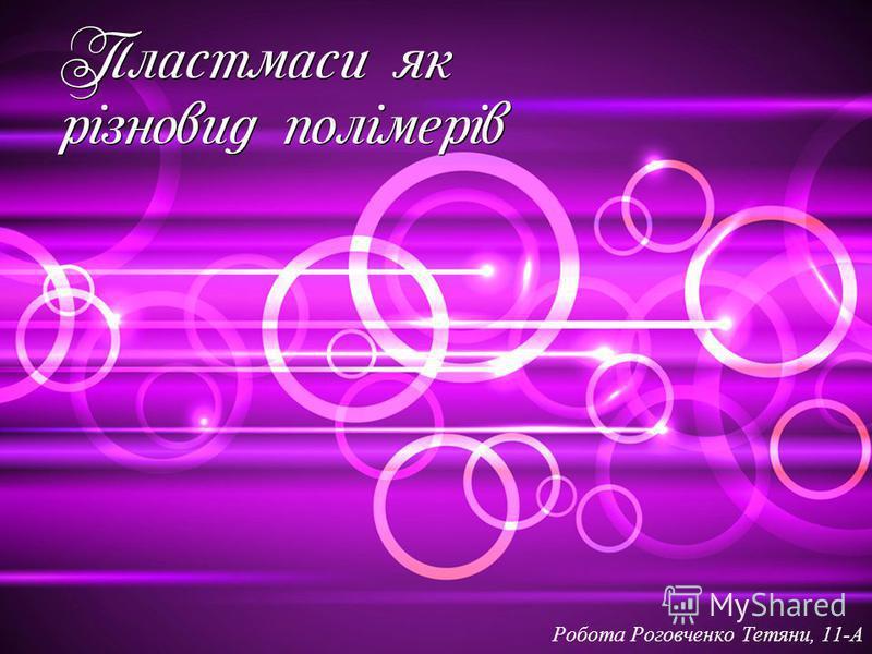 П ластмаси як різновид полімерів Робота Роговченко Тетяни, 11-А