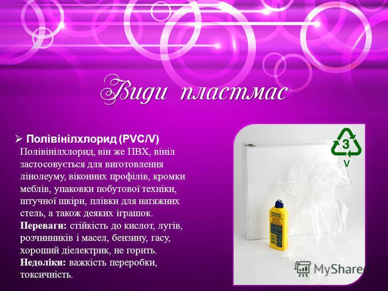 Види пластмас Полівінілхлорид (PVC/V) Полівінілхлорид, він же ПВХ, вініл застосовується для виготовлення лінолеуму, віконних профілів, кромки меблів, упаковки побутової техніки, штучної шкіри, плівки для натяжних стель, а також деяких іграшок. Перева