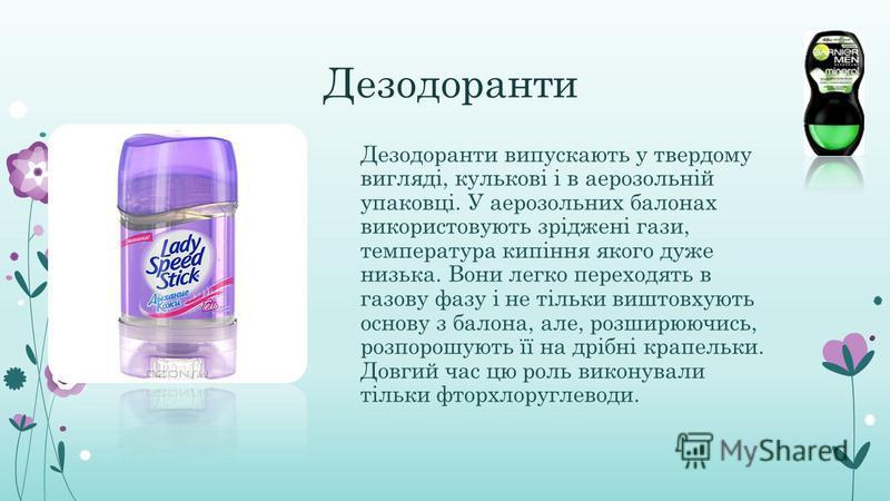 Дезодоранти Дезодоранти випускають у твердому вигляді, кулькові і в аерозольній упаковці. У аерозольних балонах використовують зріджені гази, температура кипіння якого дуже низька. Вони легко переходять в газову фазу і не тільки виштовхують основу з