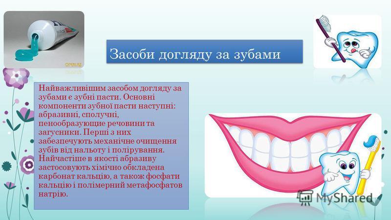Засоби догляду за зубами Найважливішим засобом догляду за зубами є зубні пасти. Основні компоненти зубної пасти наступні: абразивні, сполучні, пенообразующие речовини та загусники. Перші з них забезпечують механічне очищення зубів від нальоту і полір