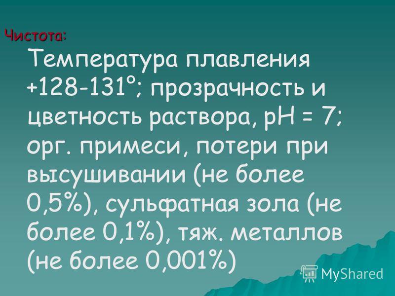 Чистота: Температура плавления +128-131°; прозрачность и цветность раствора, рН = 7; орг. примеси, потери при высушивании (не более 0,5%), сульфатная зола (не более 0,1%), тяж. металлов (не более 0,001%)