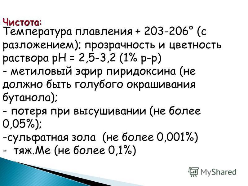 Чистота: Температура плавления + 203-206° (с разложением); прозрачность и цветность раствора рН = 2,5-3,2 (1% р-р) - метиловый эфир пиридоксына (не должно быть голубого окрашивания бутанола); - потеря при высушивании (не более 0,05%); -сульфатная зол