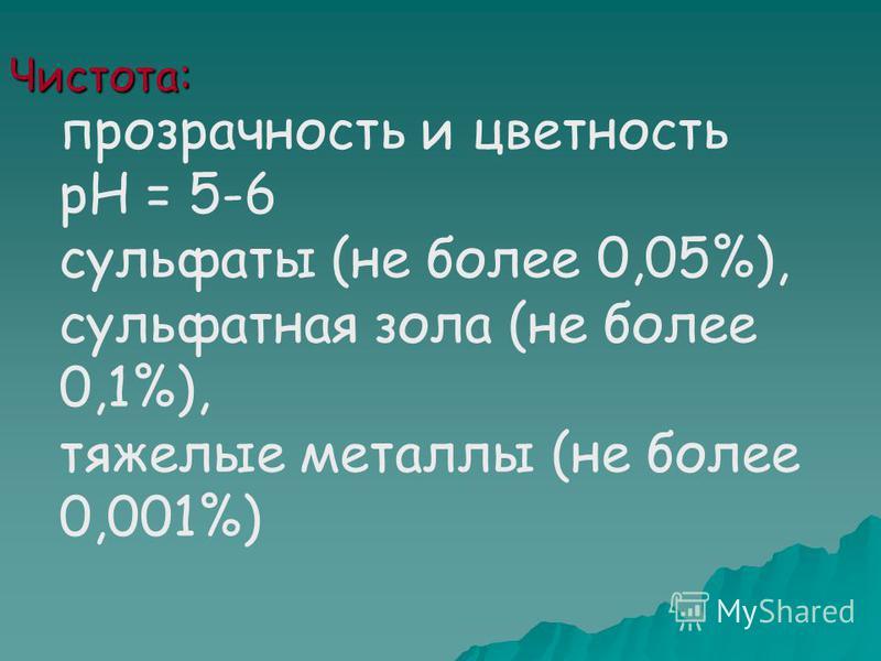 Чистота: прозрачность и цветность рН = 5-6 сульфаты (не более 0,05%), сульфатная зола (не более 0,1%), тяжелые металлы (не более 0,001%)