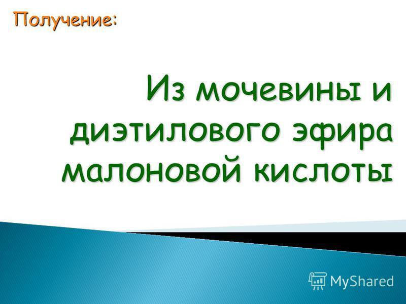 Получение: Из мочевины и диэтилового эфира малоновой кислоты