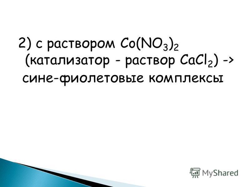 2) с раствором Co(NO 3 ) 2 (катализатор - раствор CaCl 2 ) -> сыне-фиолетовые комплексы