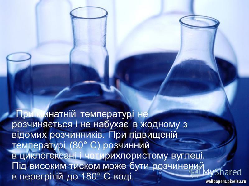 При кімнатній температурі не розчиняється і не набухає в жодному з відомих розчинників. При підвищеній температурі (80° C) розчинний в циклогексані і чотирихлористому вуглеці. Під високим тиском може бути розчинений в перегрітій до 180° C воді.