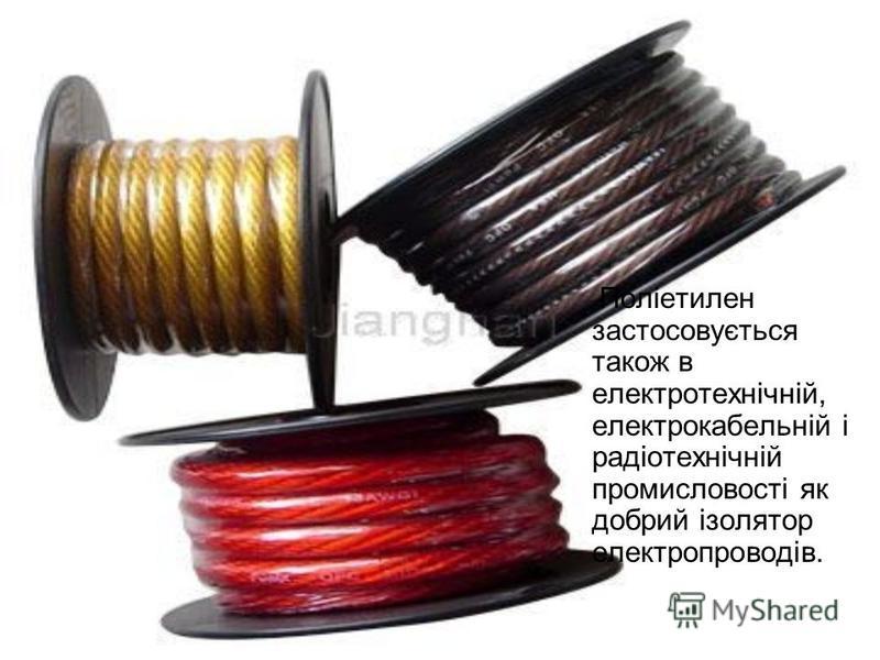 Поліетилен застосовується також в електротехнічній, електрокабельній і радіотехнічній промисловості як добрий ізолятор електропроводів.