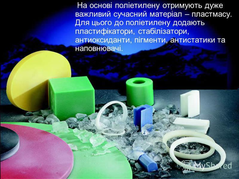 На основі поліетилену отримують дуже важливий сучасний матеріал – пластмасу. Для цього до поліетилену додають пластифікатори, стабілізатори, антиоксиданти, пігменти, антистатики та наповнювачі.