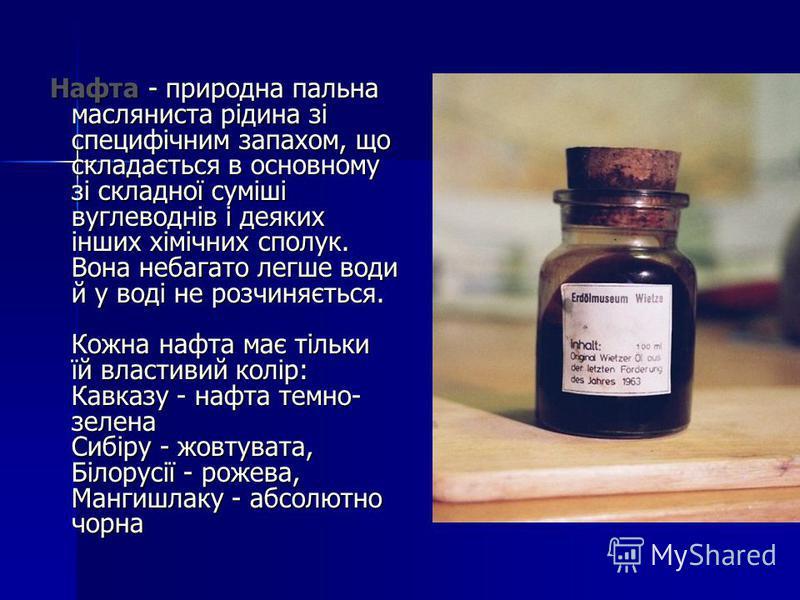 Нафта - природна пальна масляниста рідина зі специфічним запахом, що складається в основному зі складної суміші вуглеводнів і деяких інших хімічних сполук. Вона небагато легше води й у воді не розчиняється. Кожна нафта має тільки їй властивий колір: